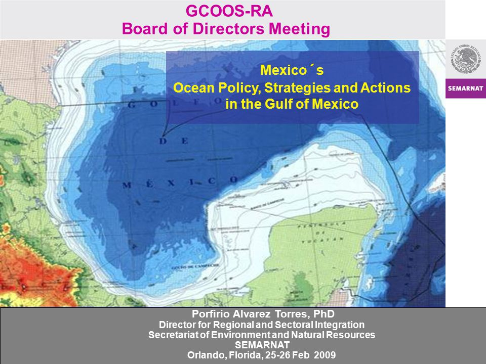 Mexico´s Ocean Policy, Strategies and Actions in the Gulf of Mexico GCOOS-RA Board of Directors Meeting Porfirio Alvarez Torres, PhD Director for Regi