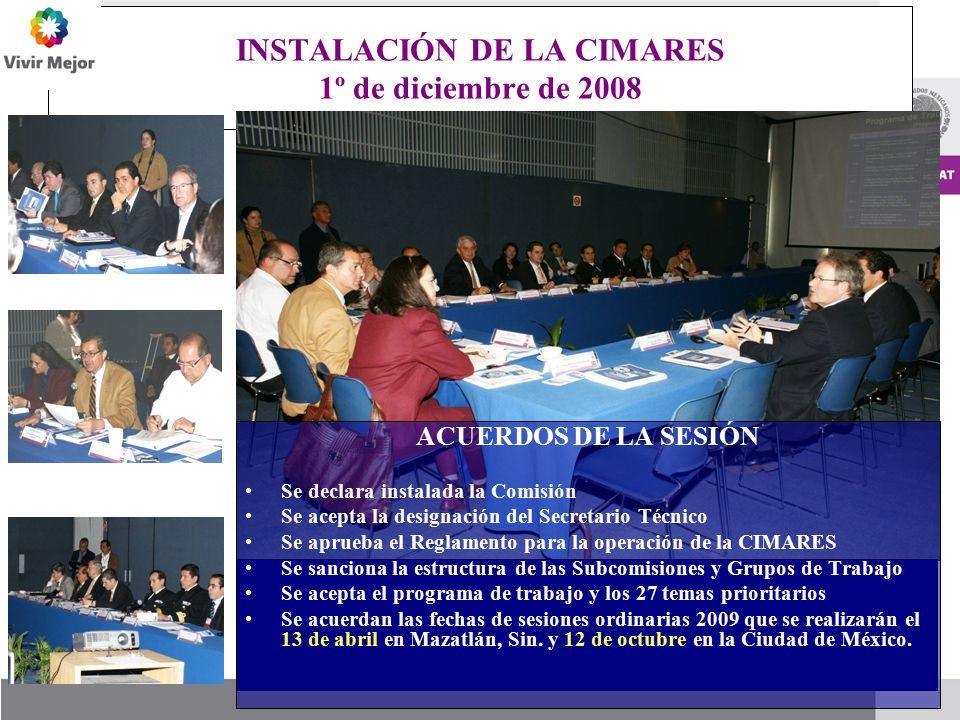 INSTALACIÓN DE LA CIMARES 1º de diciembre de 2008 ACUERDOS DE LA SESIÓN Se declara instalada la Comisión Se acepta la designación del Secretario Técnico Se aprueba el Reglamento para la operación de la CIMARES Se sanciona la estructura de las Subcomisiones y Grupos de Trabajo Se acepta el programa de trabajo y los 27 temas prioritarios Se acuerdan las fechas de sesiones ordinarias 2009 que se realizarán el 13 de abril en Mazatlán, Sin.