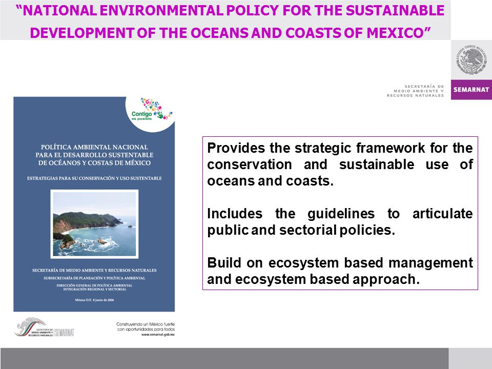 NATIONAL ENVIRONMENTAL POLICY FOR THE SUSTAINABLE DEVELOPMENT OF THE OCEANS AND COASTS OF MEXICO Provides the strategic framework for the conservation and sustainable use of oceans and coasts.
