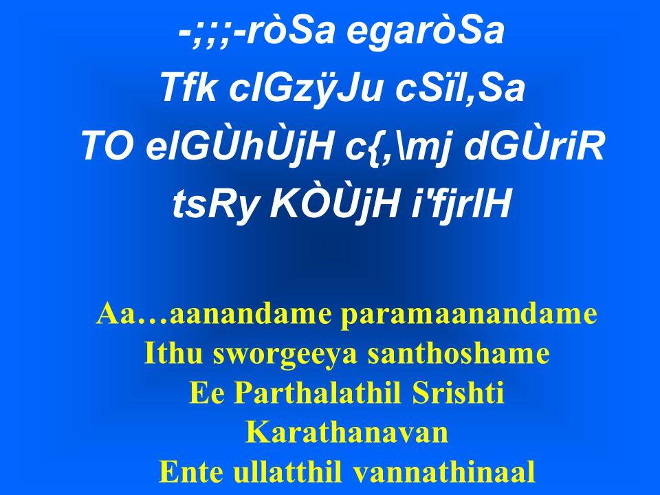 -;;;-ròSa egaròSa Tfk cIGzÿJu cSïl,Sa TO elGÙhÙjH c{,\mj dGÙriR tsRy KÒÙjH i fjrlH Aa…aanandame paramaanandame Ithu sworgeeya santhoshame Ee Parthalathil Srishti Karathanavan Ente ullatthil vannathinaal