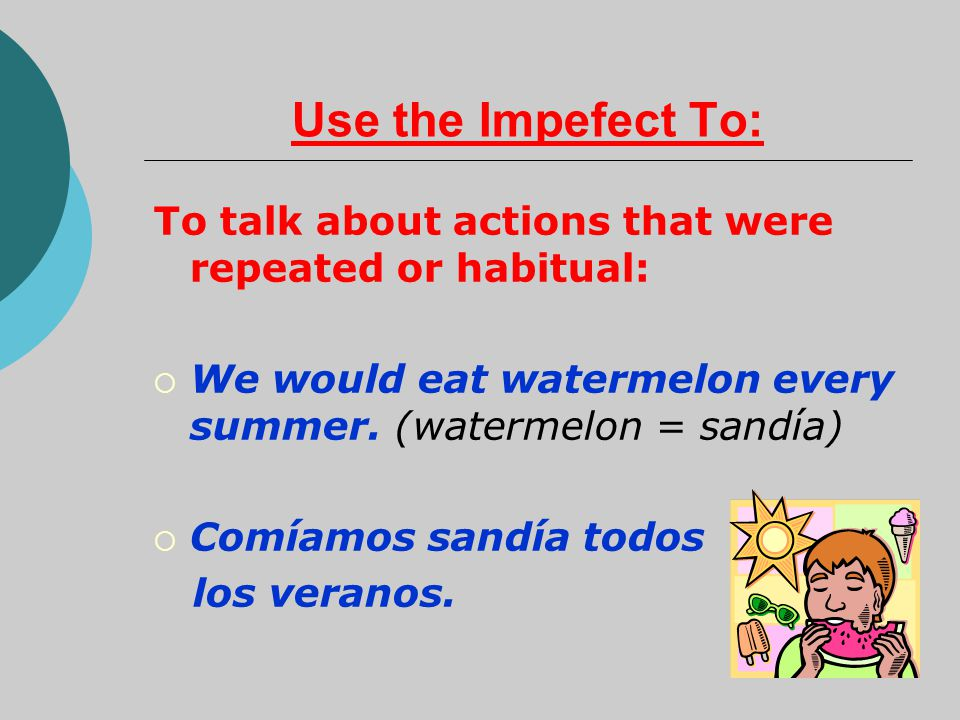Use the Impefect To: To talk about actions that were repeated or habitual:  We would eat watermelon every summer.