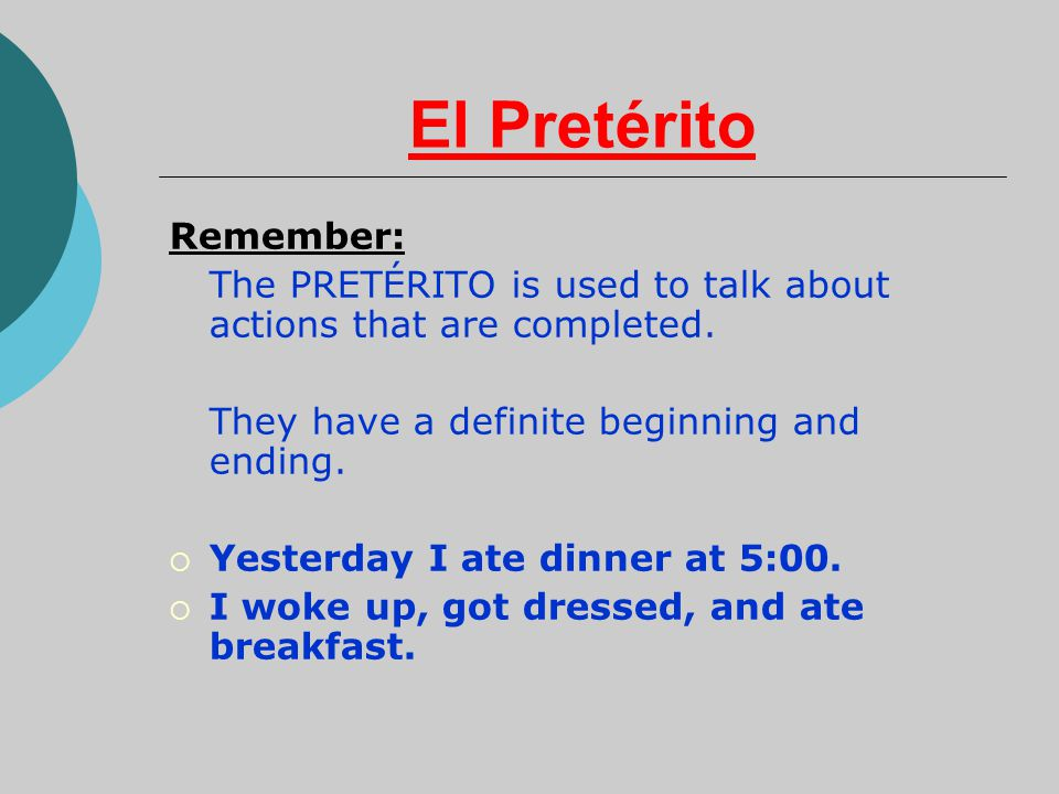 El Pretérito Remember: The PRETÉRITO is used to talk about actions that are completed.