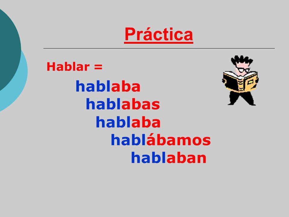 Práctica Hablar = hablaba hablabas hablaba hablábamos hablaban