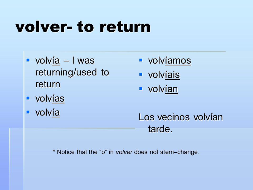 volver- to return  volvía – I was returning/used to return  volvías  volvía  volvíamos  volvíais  volvían Los vecinos volvían tarde.