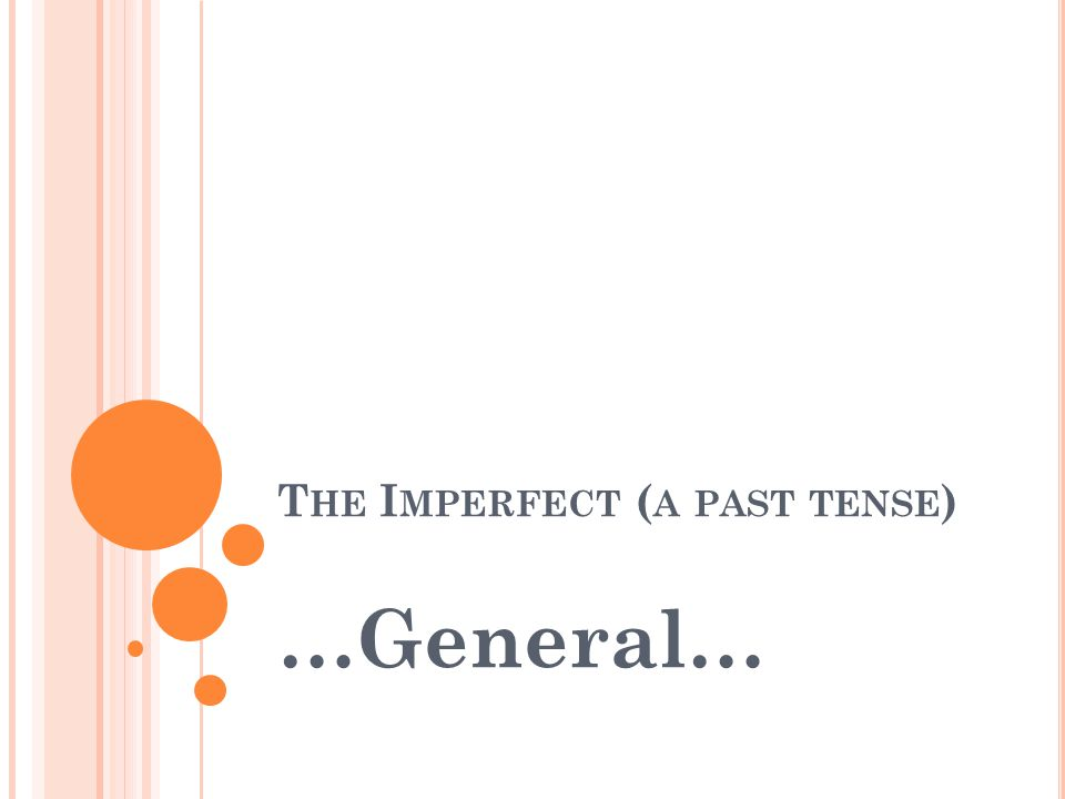 T HE I MPERFECT ( A PAST TENSE ) …General…