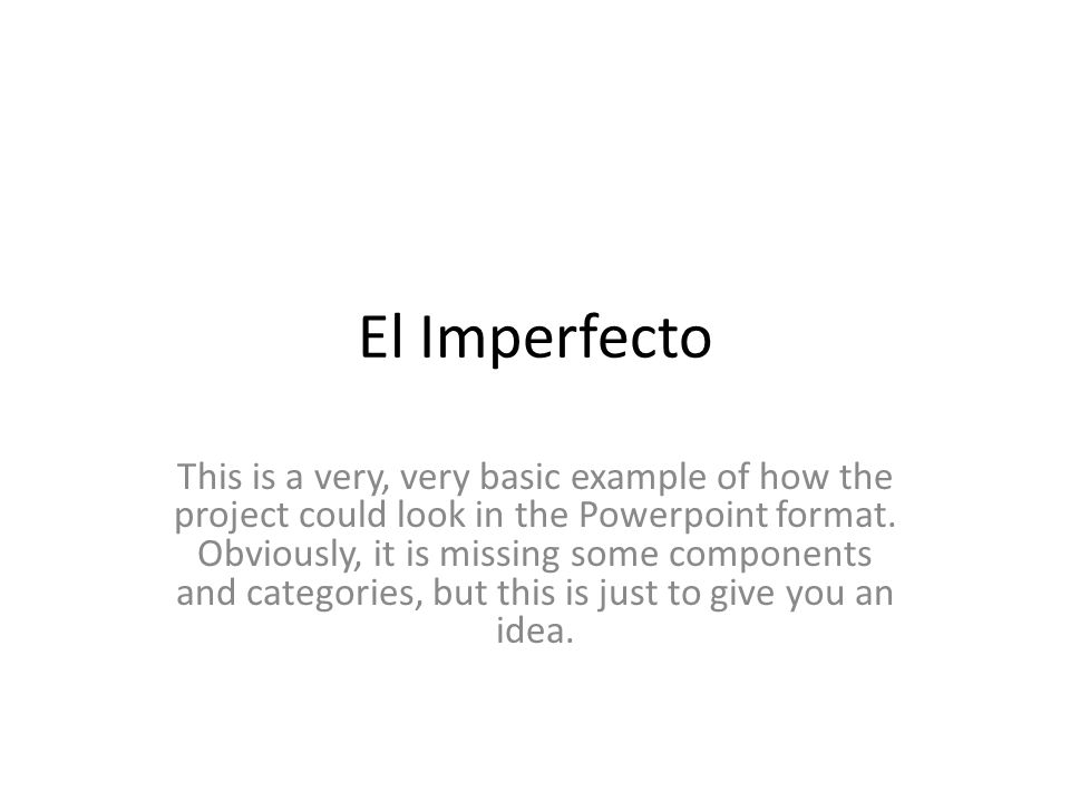 El Imperfecto This is a very, very basic example of how the project could look in the Powerpoint format. Obviously, it is missing some components and