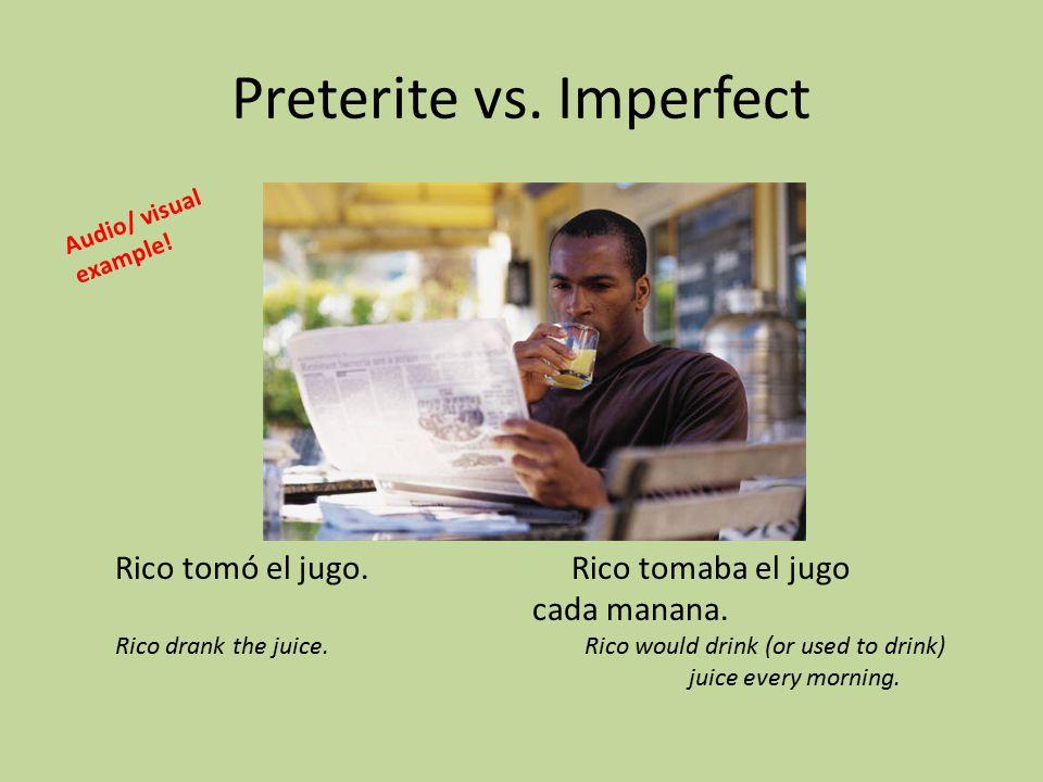 Preterite vs. Imperfect Rico tomó el jugo. Rico tomaba el jugo cada manana.