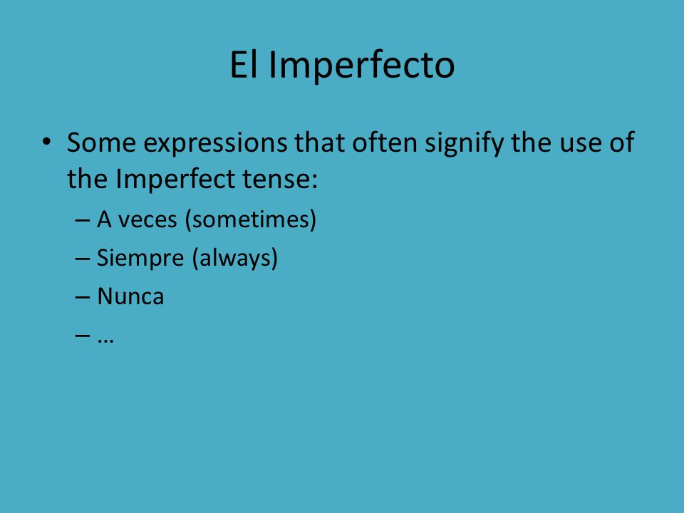 El Imperfecto Some expressions that often signify the use of the Imperfect tense: – A veces (sometimes) – Siempre (always) – Nunca – …