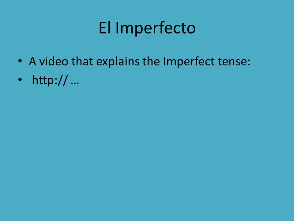 El Imperfecto A video that explains the Imperfect tense: http:// …