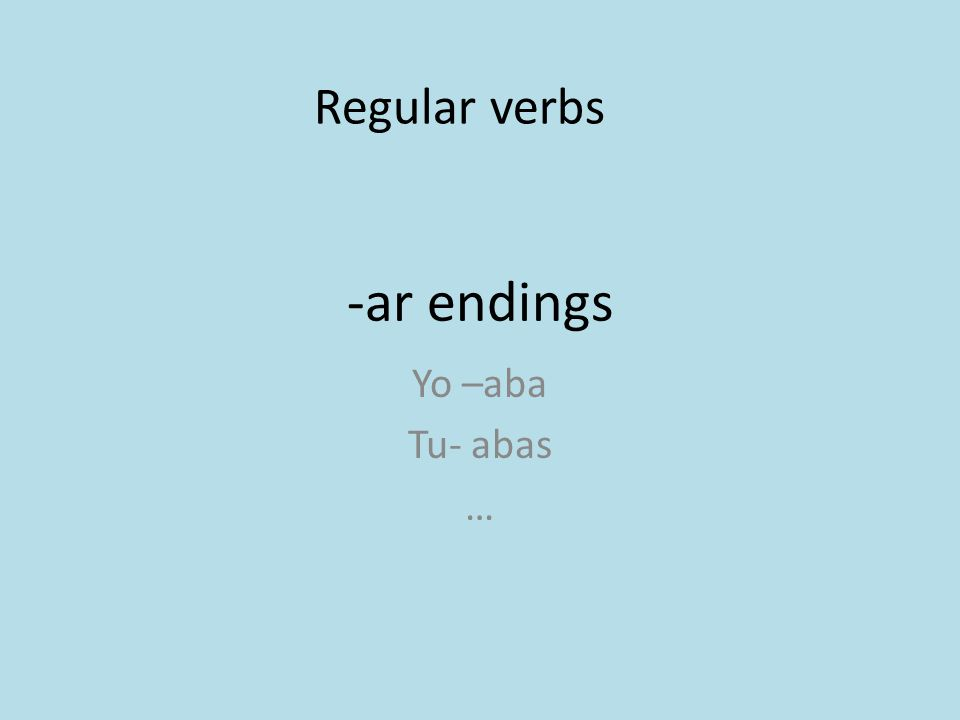 -ar endings Yo –aba Tu- abas … Regular verbs