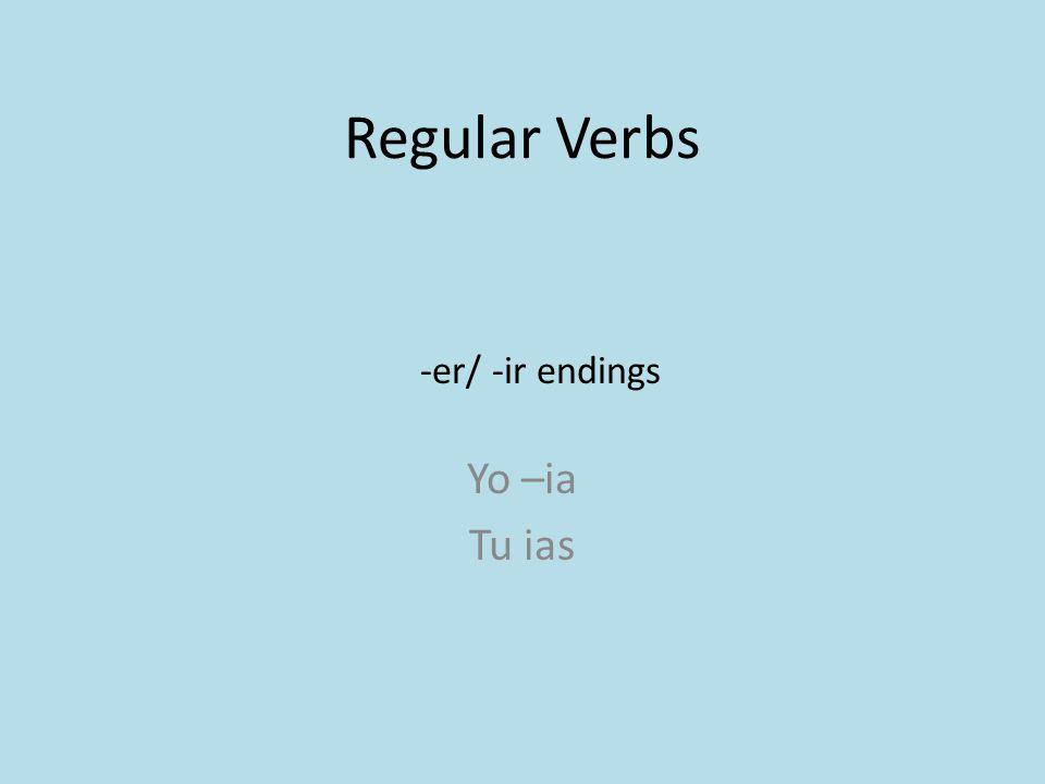 Regular Verbs Yo –ia Tu ias -er/ -ir endings