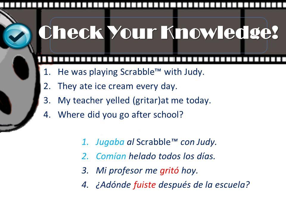 1.Jugaba al Scrabble™ con Judy. 2.Comían helado todos los días. 3.Mi profesor me gritó hoy. 4.¿Adónde fuiste después de la escuela? 1.He was playing S