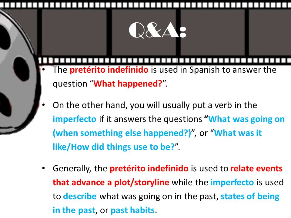 """The pretérito indefinido is used in Spanish to answer the question """"What happened?"""". On the other hand, you will usually put a verb in the imperfecto"""