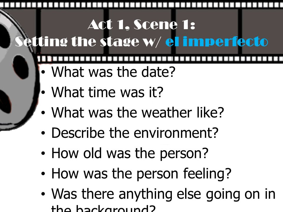 Act 1, Scene 1: Setting the stage w/ el imperfecto What was the date? What time was it? What was the weather like? Describe the environment? How old w