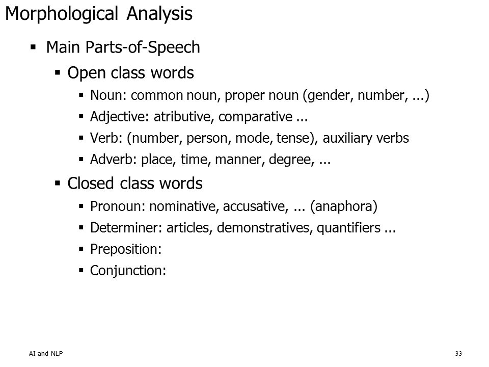 AI and NLP33 Morphological Analysis  Main Parts-of-Speech  Open class words  Noun: common noun, proper noun (gender, number,...)  Adjective: atributive, comparative...