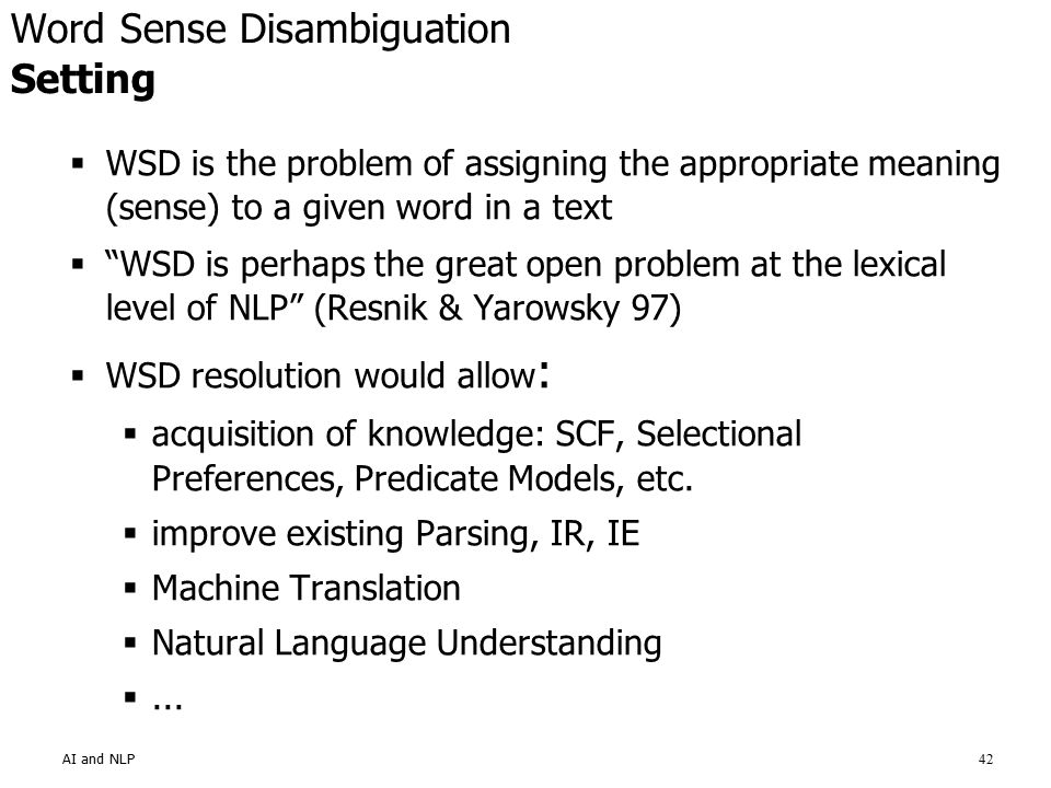 AI and NLP42 Word Sense Disambiguation Setting  WSD is the problem of assigning the appropriate meaning (sense) to a given word in a text  WSD is perhaps the great open problem at the lexical level of NLP (Resnik & Yarowsky 97)  WSD resolution would allow :  acquisition of knowledge: SCF, Selectional Preferences, Predicate Models, etc.