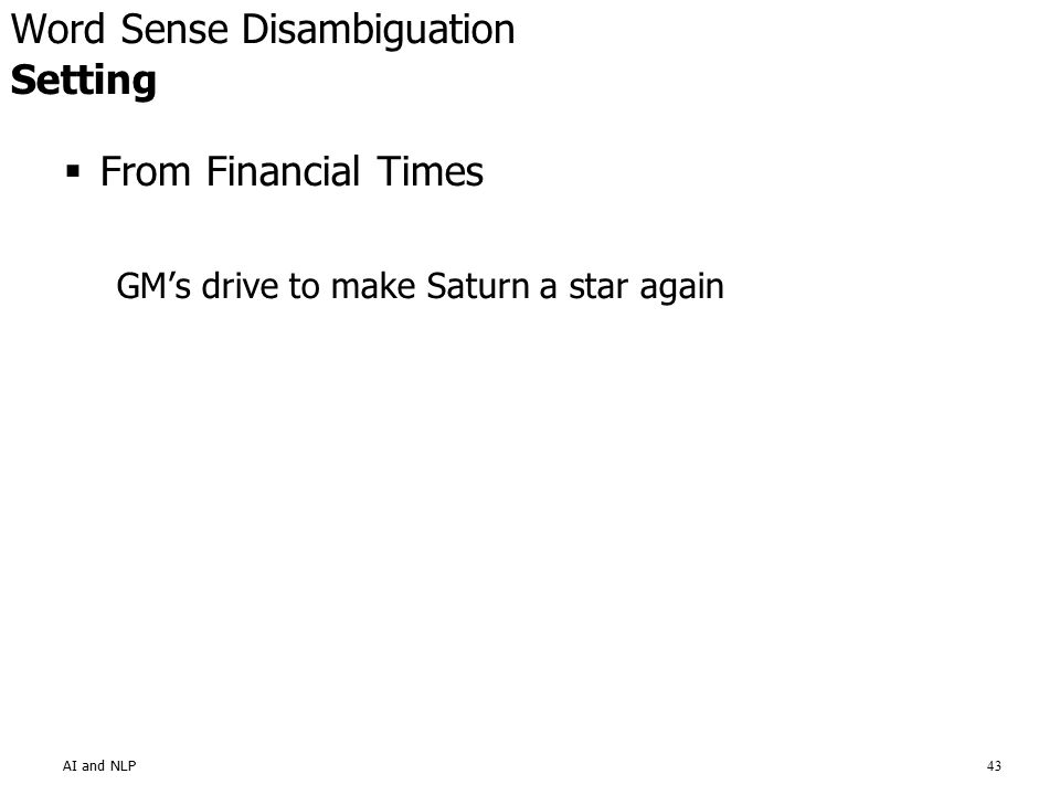 AI and NLP43  From Financial Times GM's drive to make Saturn a star again Word Sense Disambiguation Setting