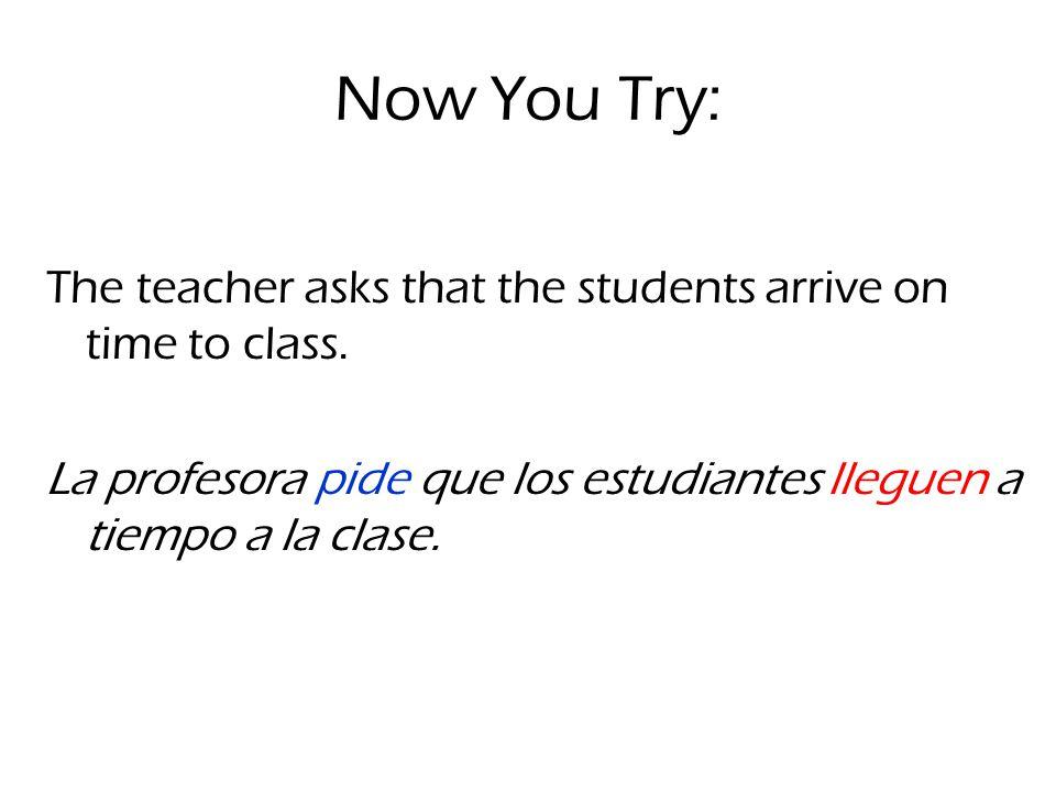 Now You Try: The teacher asks that the students arrive on time to class. La profesora pide que los estudiantes lleguen a tiempo a la clase.