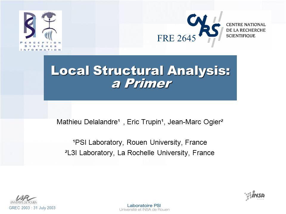 FRE 2645 GREC 2003 : 31 July 2003 Local Structural Analysis: a Primer Mathieu Delalandre¹, Eric Trupin¹, Jean-Marc Ogier² ¹PSI Laboratory, Rouen University, France ²L3I Laboratory, La Rochelle University, France