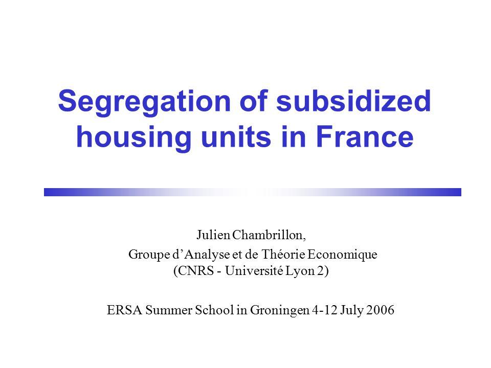 Segregation of subsidized housing units in France Julien Chambrillon, Groupe d'Analyse et de Théorie Economique (CNRS - Université Lyon 2) ERSA Summer School in Groningen 4-12 July 2006