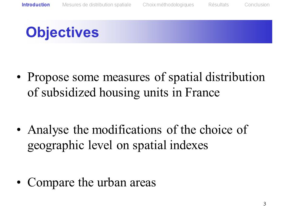 3 Objectives Propose some measures of spatial distribution of subsidized housing units in France Analyse the modifications of the choice of geographic level on spatial indexes Compare the urban areas Introduction Mesures de distribution spatiale Choix méthodologiques Résultats Conclusion
