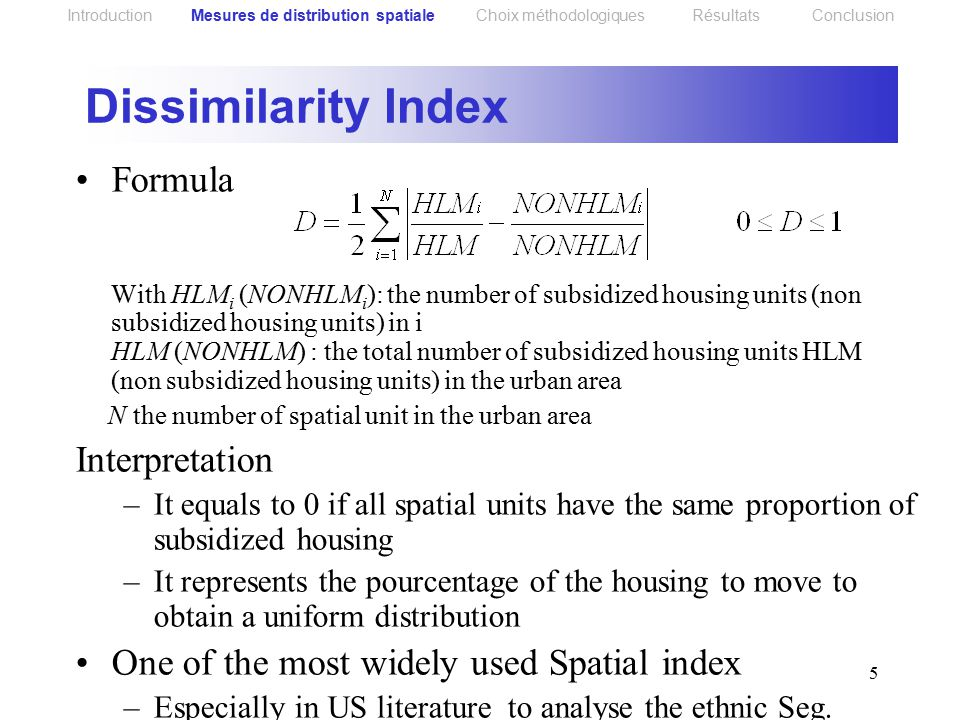 5 Formula With HLM i (NONHLM i ): the number of subsidized housing units (non subsidized housing units) in i HLM (NONHLM) : the total number of subsidized housing units HLM (non subsidized housing units) in the urban area N the number of spatial unit in the urban area Interpretation –It equals to 0 if all spatial units have the same proportion of subsidized housing –It represents the pourcentage of the housing to move to obtain a uniform distribution One of the most widely used Spatial index –Especially in US literature to analyse the ethnic Seg.