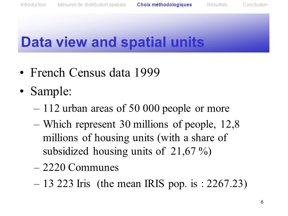 6 Data view and spatial units French Census data 1999 Sample: –112 urban areas of 50 000 people or more –Which represent 30 millions of people, 12,8 millions of housing units (with a share of subsidized housing units of 21,67 %) –2220 Communes –13 223 Iris (the mean IRIS pop.