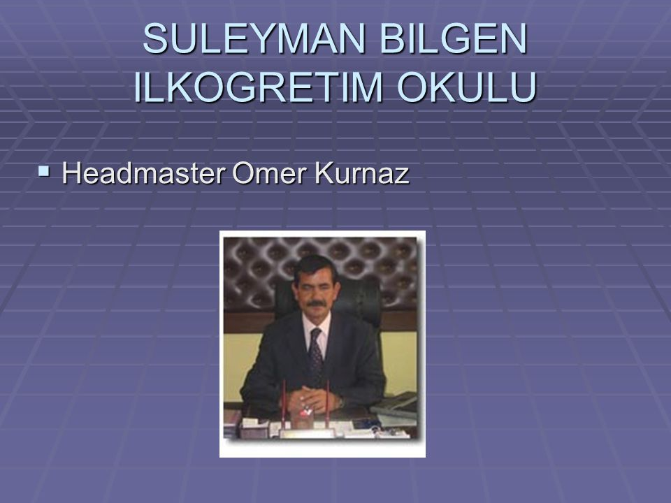 SULEYMAN BILGEN ILKOGRETIM OKULU  Headmaster Omer Kurnaz