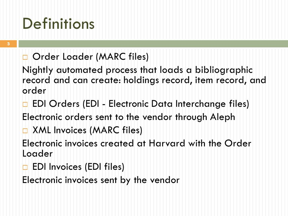 Definitions  Order Loader (MARC files) Nightly automated process that loads a bibliographic record and can create: holdings record, item record, and order  EDI Orders (EDI - Electronic Data Interchange files) Electronic orders sent to the vendor through Aleph  XML Invoices (MARC files) Electronic invoices created at Harvard with the Order Loader  EDI Invoices (EDI files) Electronic invoices sent by the vendor 3