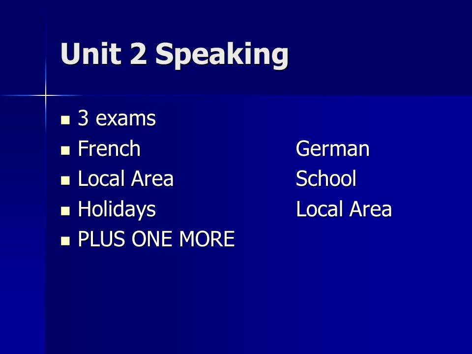 Unit 2 Speaking 3 exams 3 exams FrenchGerman FrenchGerman Local AreaSchool Local AreaSchool HolidaysLocal Area HolidaysLocal Area PLUS ONE MORE PLUS O