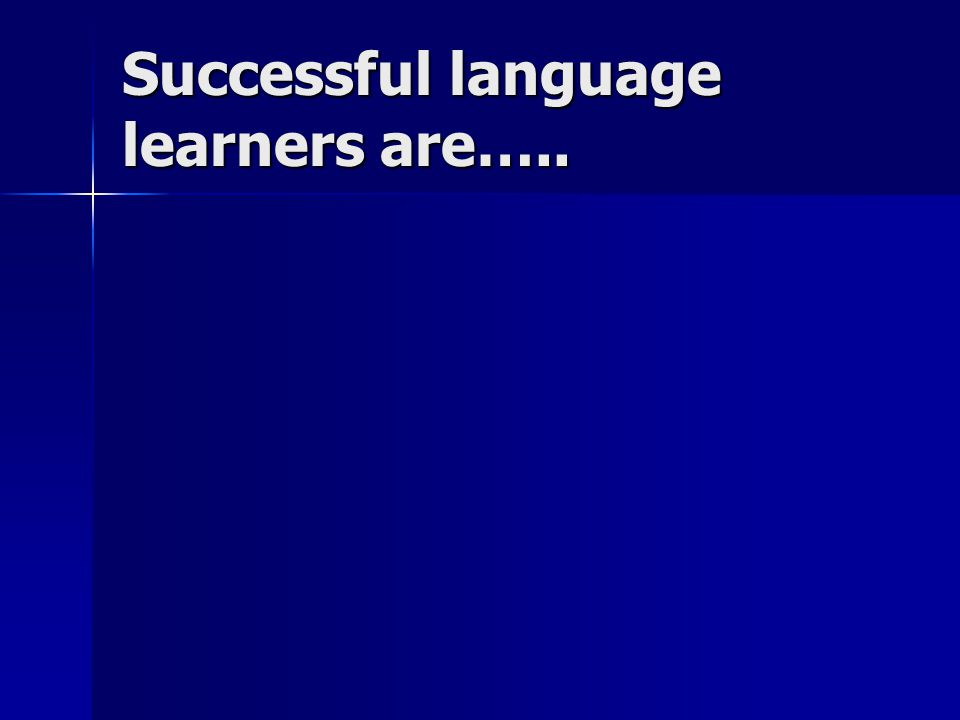 Successful language learners are…..