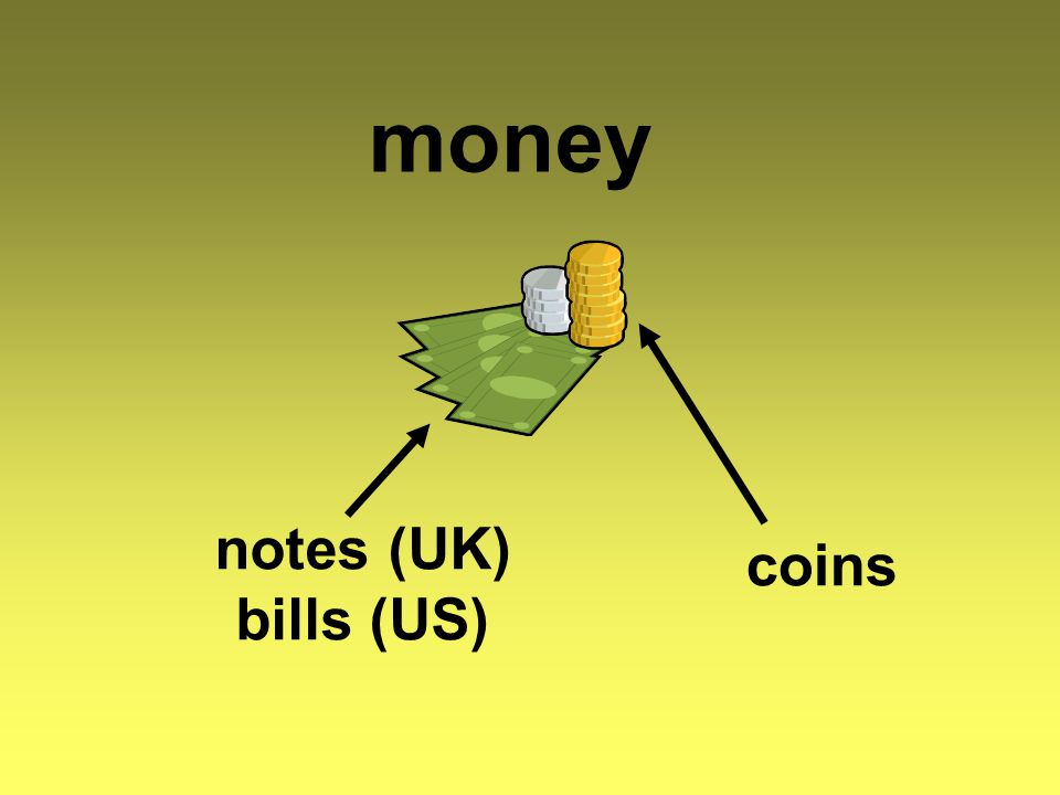money coins notes (UK) bills (US)