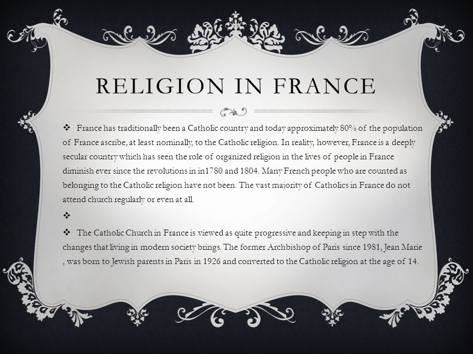 RELIGION IN FRANCE  France has traditionally been a Catholic country and today approximately 80% of the population of France ascribe, at least nominally, to the Catholic religion.