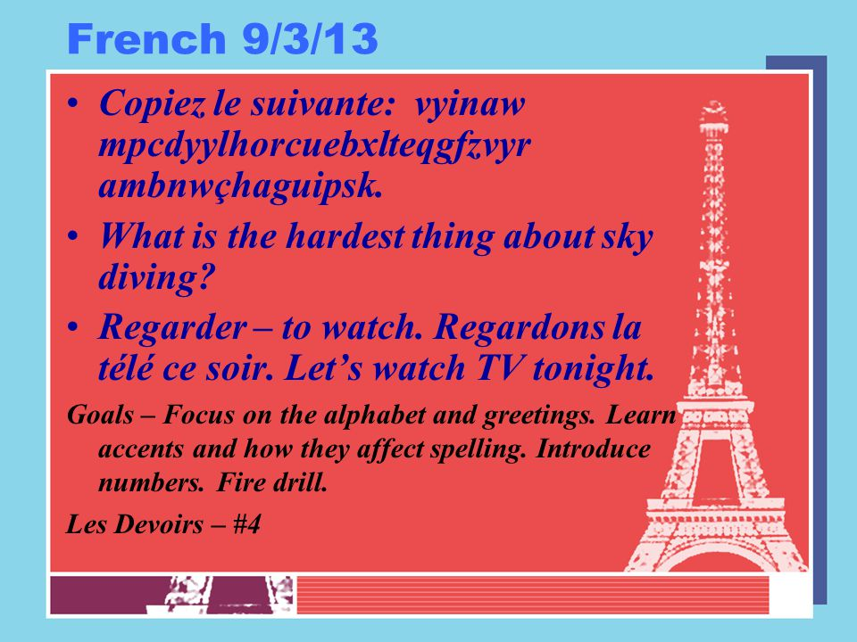 French 9/3/13 Copiez le suivante: vyinaw mpcdyylhorcuebxlteqgfzvyr ambnwçhaguipsk. What is the hardest thing about sky diving? Regarder – to watch. Re