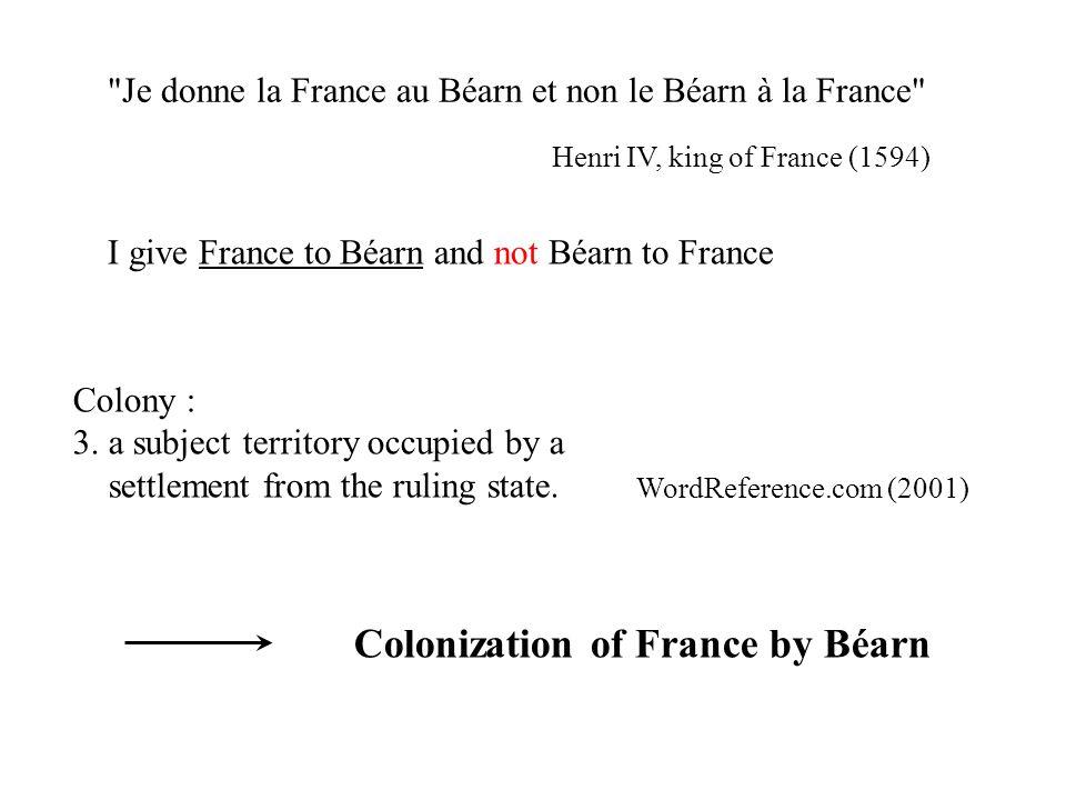 Je donne la France au Béarn et non le Béarn à la France Henri IV, king of France (1594) I give France to Béarn and not Béarn to France Colony : 3.