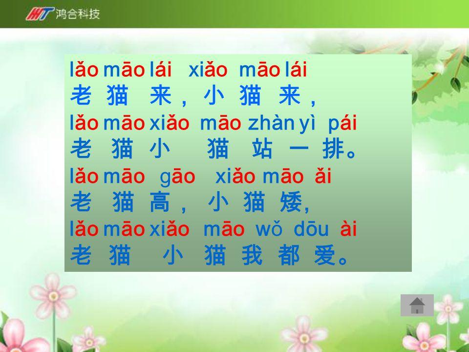 lǎo māo lái xiǎo māo lái 老 猫 来, 小 猫 来, lǎo māo xiǎo māo zhàn yì pái 老 猫 小 猫 站 一 排。 lǎo māo gāo xiǎo māo ǎi 老 猫 高, 小 猫 矮, lǎo māo xiǎo māo wǒ dōu ài 老 猫 小 猫 我 都 爱。