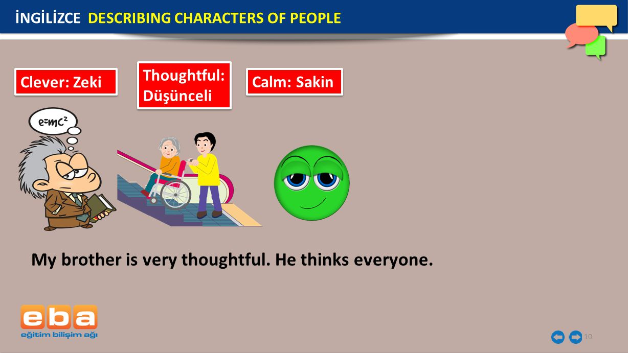10 İNGİLİZCE DESCRIBING CHARACTERS OF PEOPLE Clever: Zeki Thoughtful: Düşünceli Calm: Sakin My brother is very thoughtful.