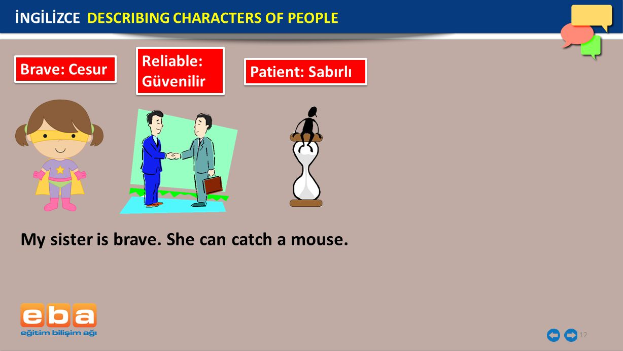 12 İNGİLİZCE DESCRIBING CHARACTERS OF PEOPLE Brave: Cesur Reliable: Güvenilir Patient: Sabırlı My sister is brave.