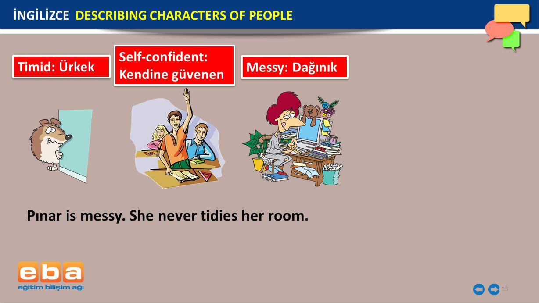 13 İNGİLİZCE DESCRIBING CHARACTERS OF PEOPLE Timid: Ürkek Self-confident: Kendine güvenen Messy: Dağınık Pınar is messy.