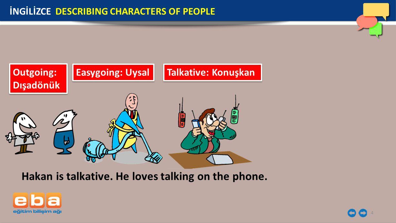 4 İNGİLİZCE DESCRIBING CHARACTERS OF PEOPLE Outgoing: Dışadönük Easygoing: Uysal Talkative: Konuşkan Hakan is talkative.