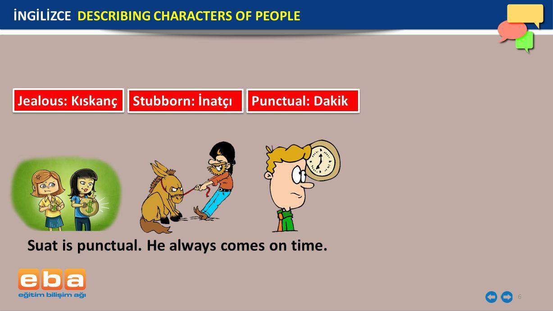 6 İNGİLİZCE DESCRIBING CHARACTERS OF PEOPLE Jealous: Kıskanç Stubborn: İnatçı Punctual: Dakik Suat is punctual.