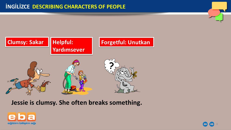 8 İNGİLİZCE DESCRIBING CHARACTERS OF PEOPLE Clumsy: Sakar Helpful: Yardımsever Helpful: Yardımsever Forgetful: Unutkan Jessie is clumsy.