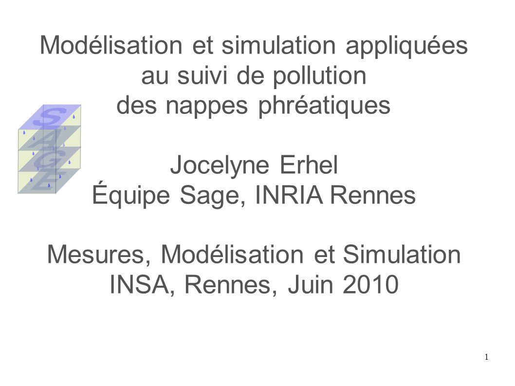 1 Modélisation et simulation appliquées au suivi de pollution des nappes phréatiques Jocelyne Erhel Équipe Sage, INRIA Rennes Mesures, Modélisation et Simulation INSA, Rennes, Juin 2010