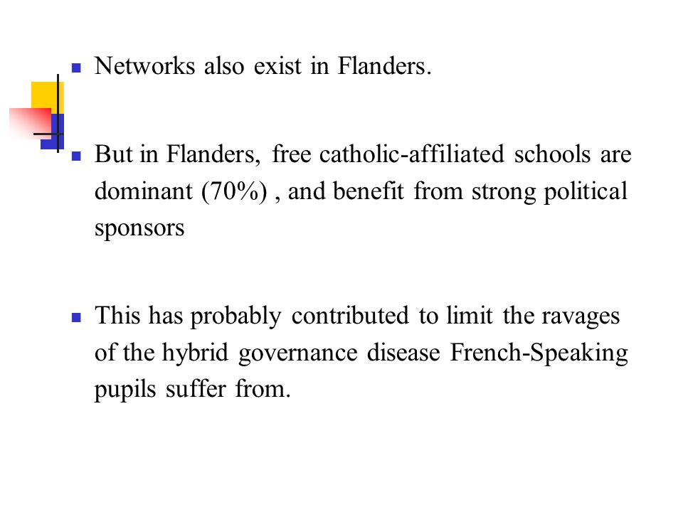 Networks also exist in Flanders. But in Flanders, free catholic-affiliated schools are dominant (70%), and benefit from strong political sponsors This