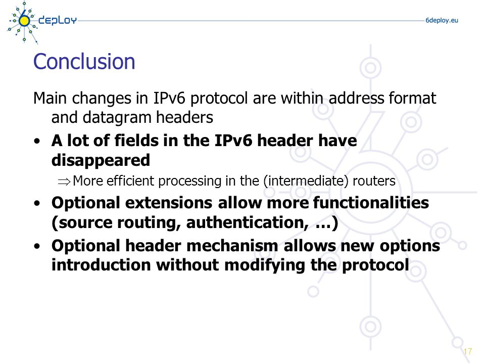 Conclusion Main changes in IPv6 protocol are within address format and datagram headers A lot of fields in the IPv6 header have disappeared  More efficient processing in the (intermediate) routers Optional extensions allow more functionalities (source routing, authentication, …) Optional header mechanism allows new options introduction without modifying the protocol 17