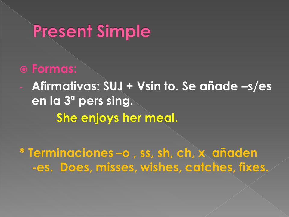  Formas: - Afirmativas: SUJ + Vsin to. Se añade –s/es en la 3ª pers sing.