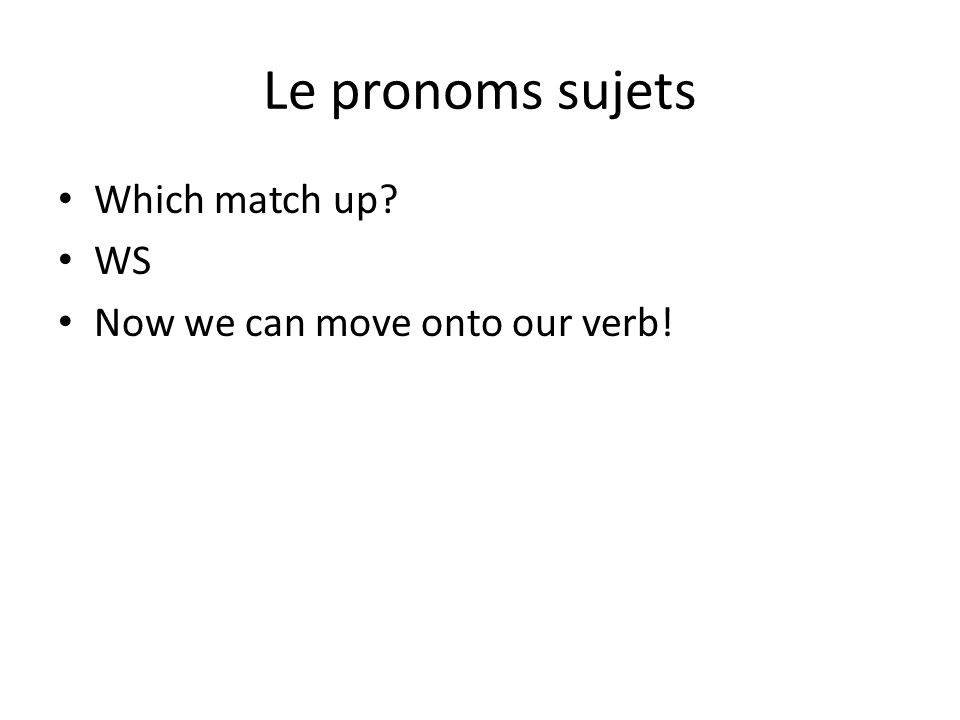 Le pronoms sujets Which match up WS Now we can move onto our verb!
