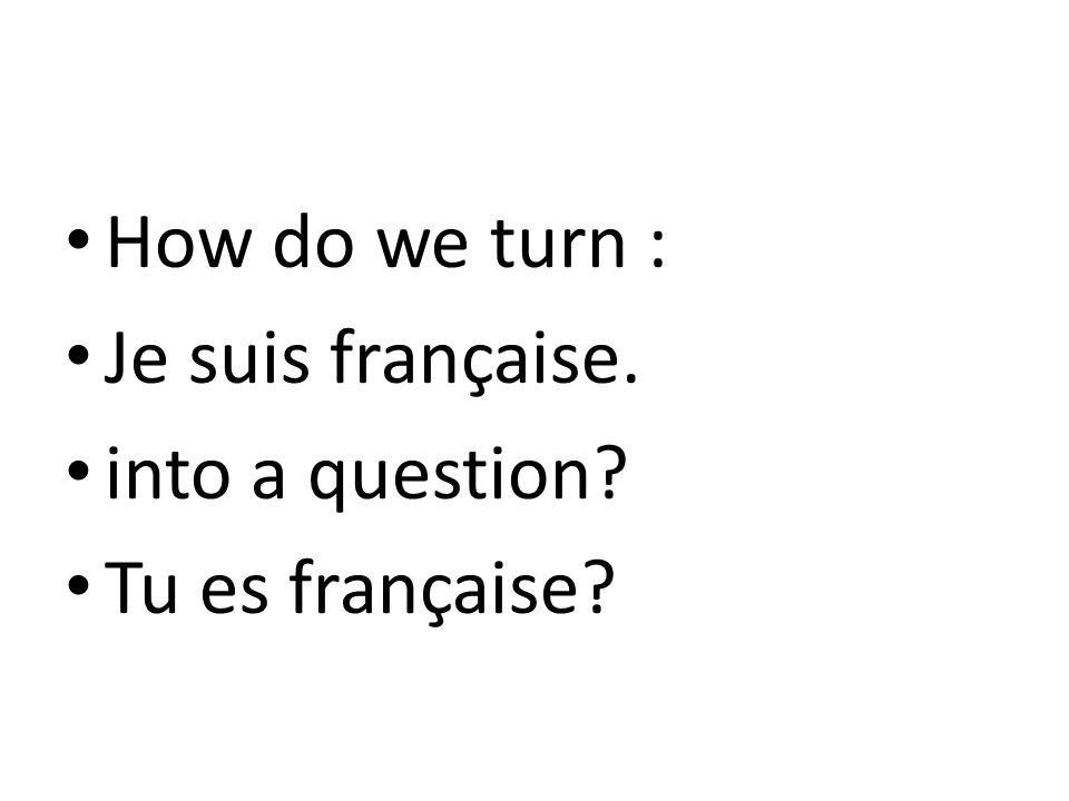 How do we turn : Je suis française. into a question? Tu es française?