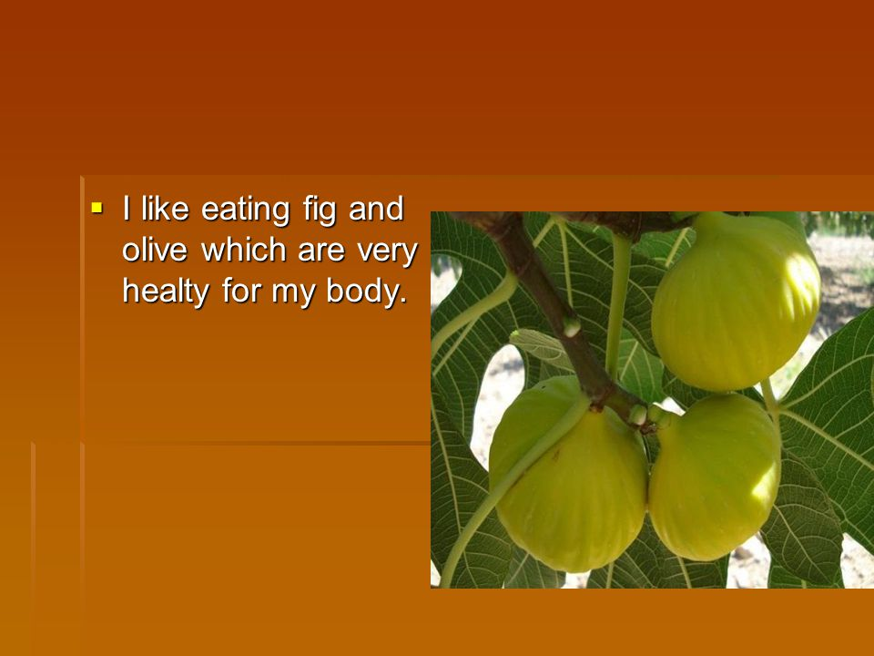 I like eating fig and olive which are very healty for my body.