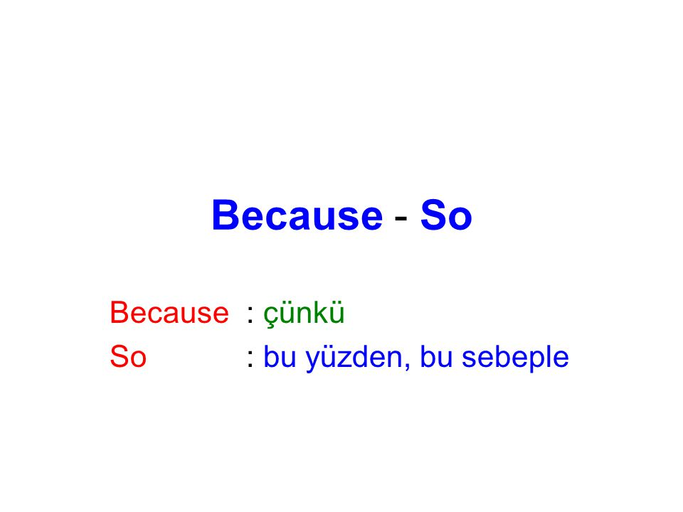 Because - So Because: çünkü So: bu yüzden, bu sebeple